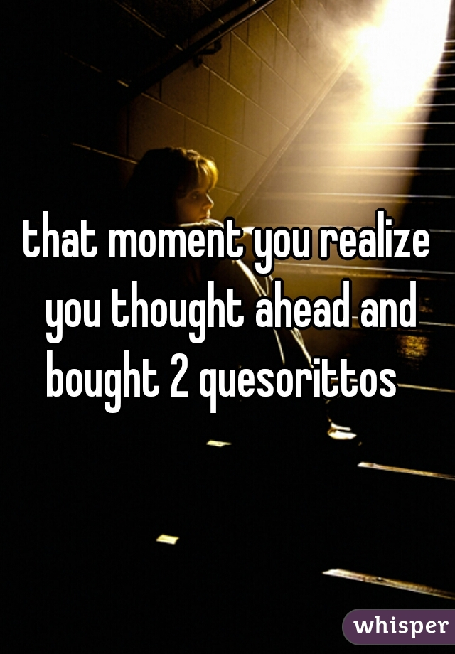 that moment you realize you thought ahead and bought 2 quesorittos