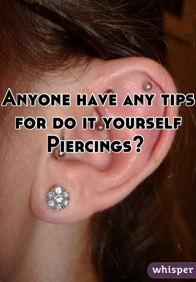 Anyone have any tips for do it yourself Piercings?