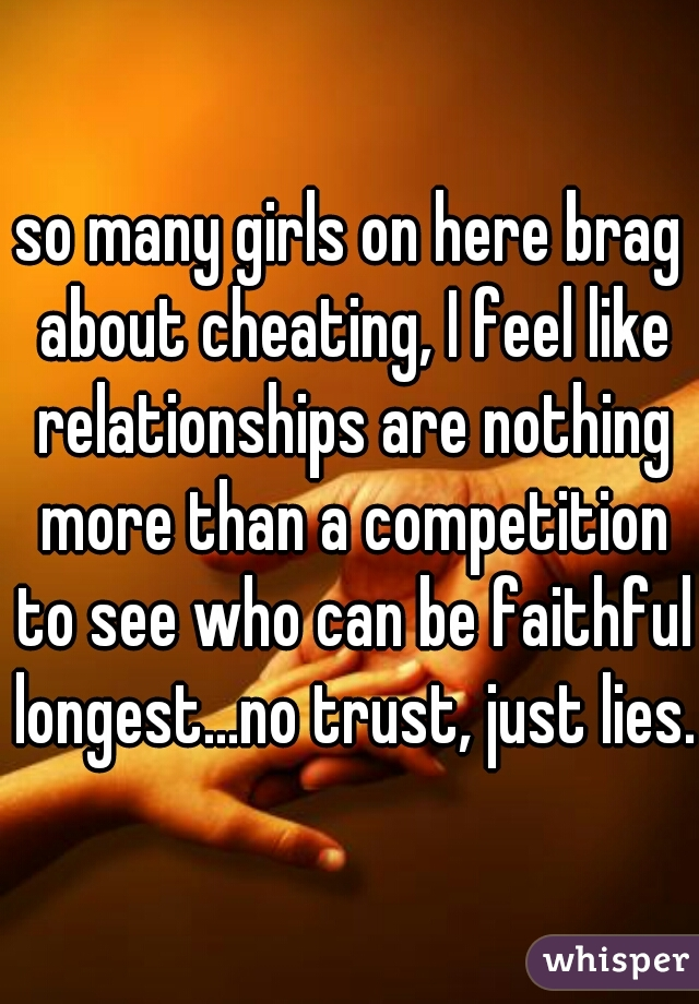 so many girls on here brag about cheating, I feel like relationships are nothing more than a competition to see who can be faithful longest...no trust, just lies.