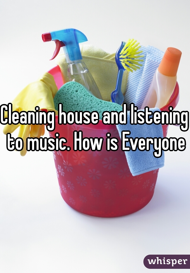 Cleaning house and listening to music. How is Everyone?