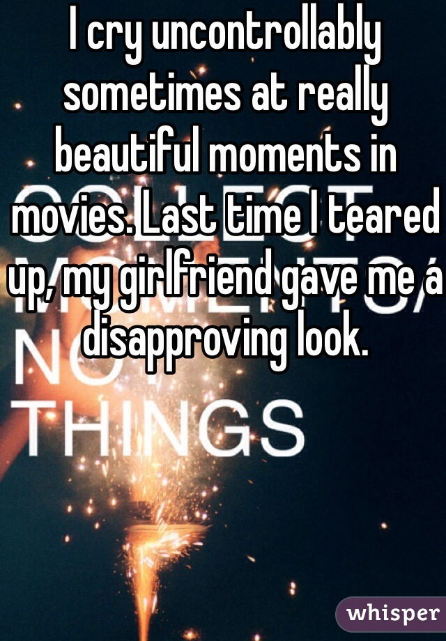 I cry uncontrollably sometimes at really beautiful moments in movies. Last time I teared up, my girlfriend gave me a disapproving look.