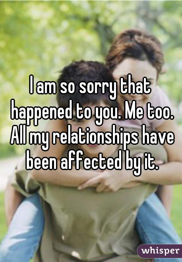 I am so sorry that happened to you. Me too. All my relationships have been affected by it.