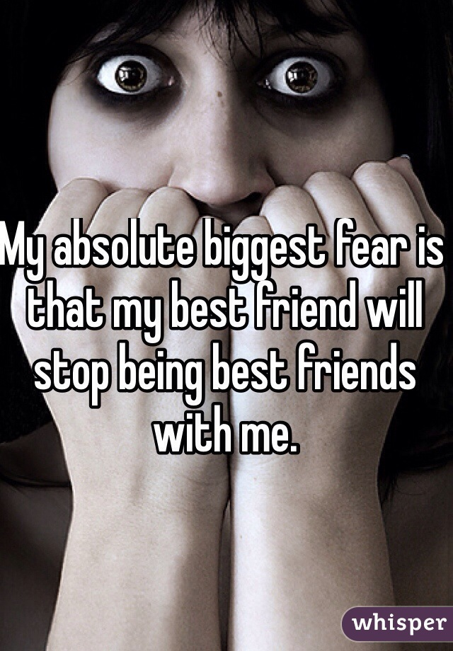 My absolute biggest fear is that my best friend will stop being best friends with me.