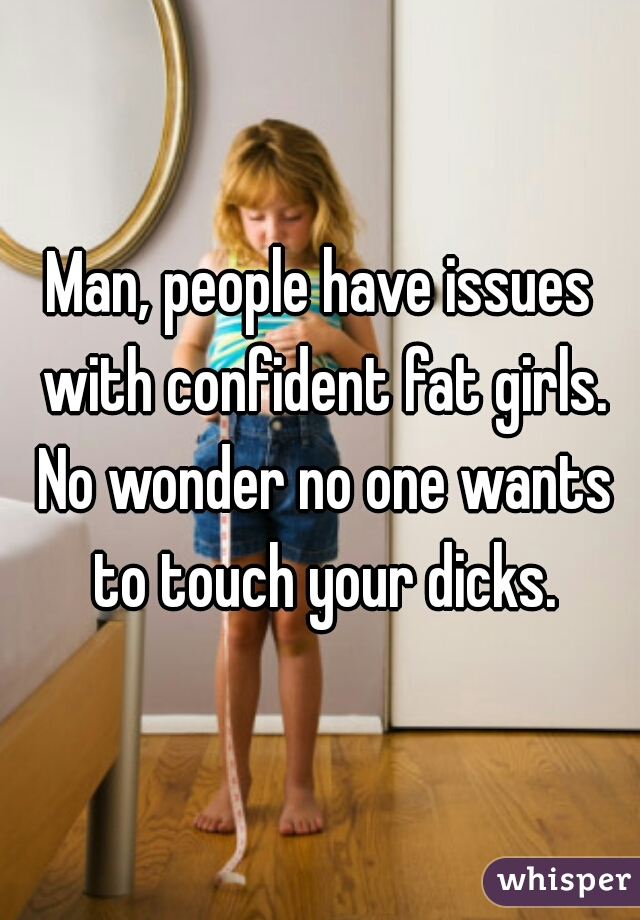 Man, people have issues with confident fat girls. No wonder no one wants to touch your dicks.