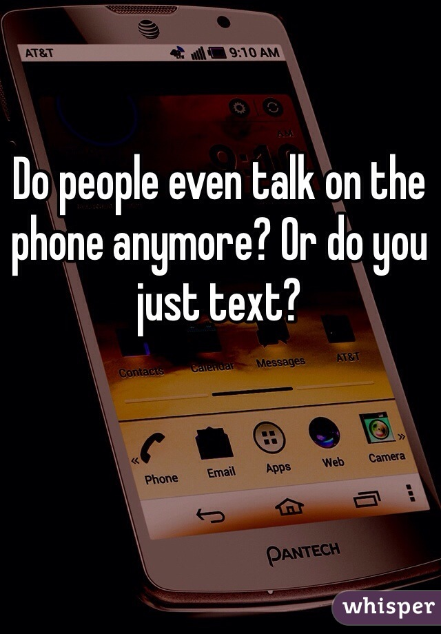Do people even talk on the phone anymore? Or do you just text?