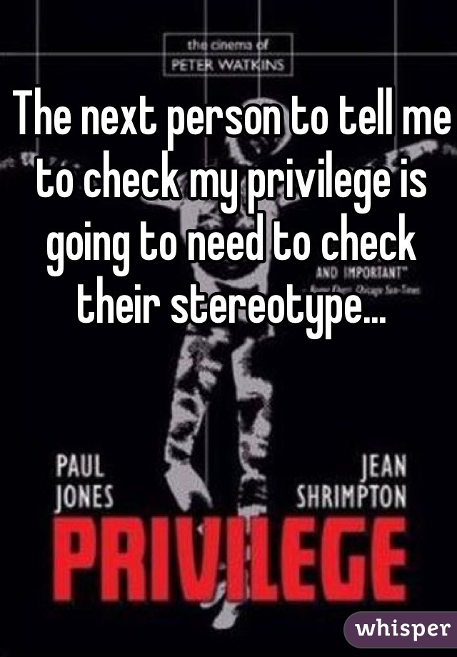 The next person to tell me to check my privilege is going to need to check their stereotype...