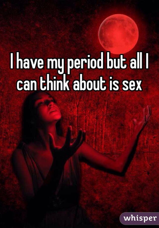 I have my period but all I can think about is sex