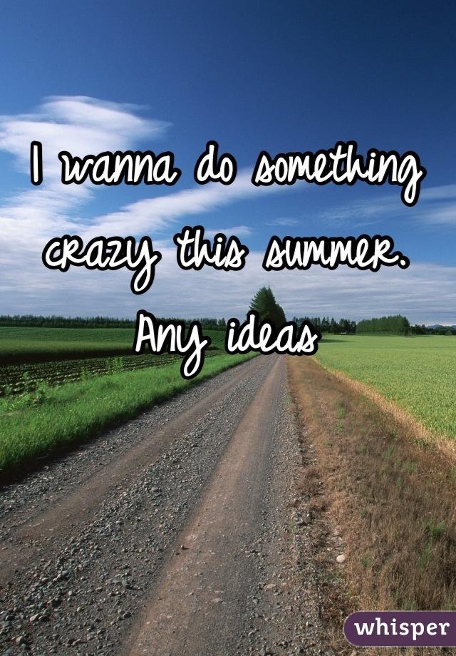 I wanna do something crazy this summer. Any ideas