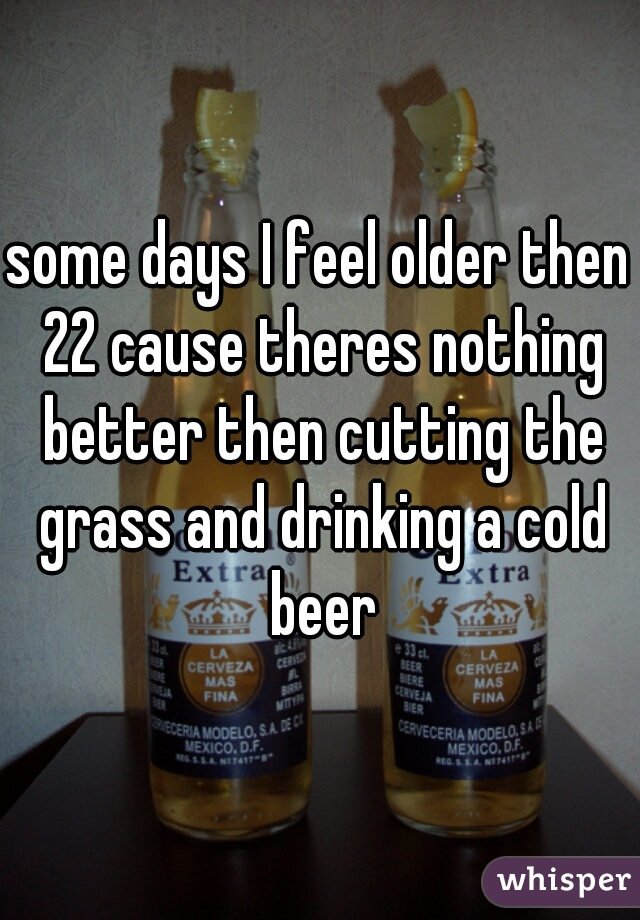 some days I feel older then 22 cause theres nothing better then cutting the grass and drinking a cold beer