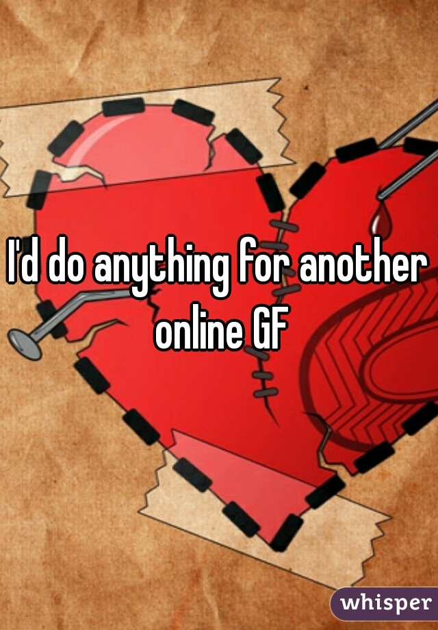 I'd do anything for another online GF