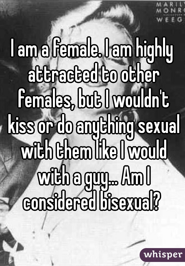 I am a female. I am highly attracted to other females, but I wouldn't kiss or do anything sexual with them like I would with a guy... Am I considered bisexual?