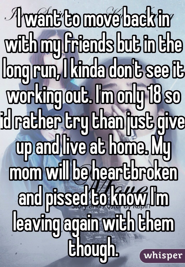 I want to move back in with my friends but in the long run, I kinda don't see it working out. I'm only 18 so id rather try than just give up and live at home. My mom will be heartbroken and pissed to know I'm leaving again with them though.