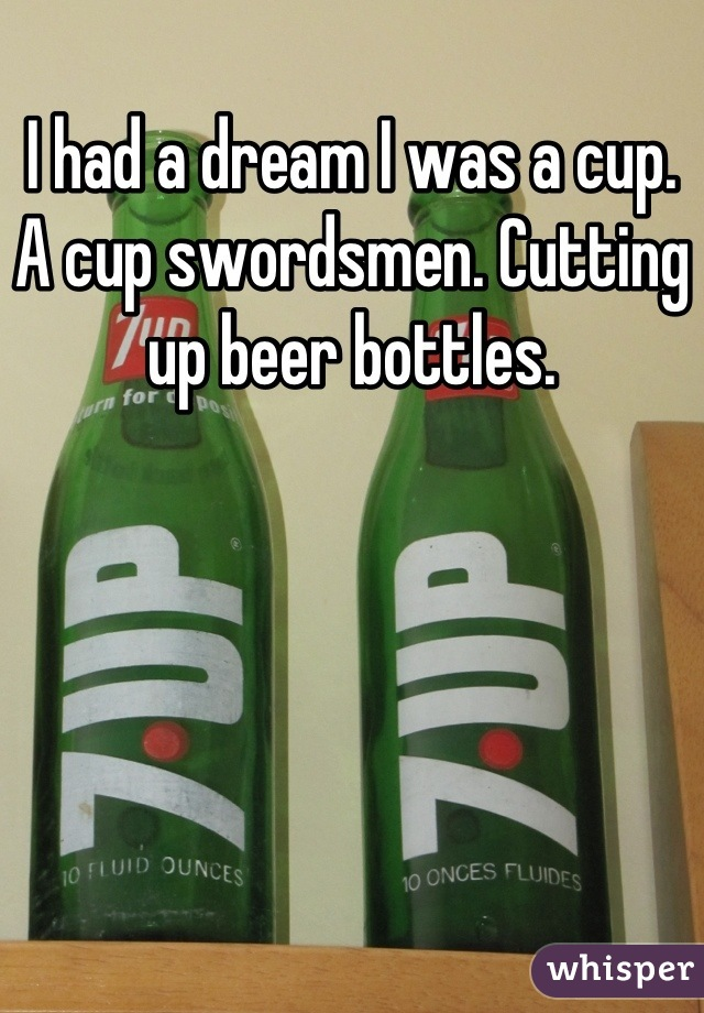 I had a dream I was a cup. A cup swordsmen. Cutting up beer bottles.