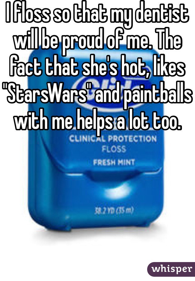 """I floss so that my dentist will be proud of me. The fact that she's hot, likes """"StarsWars"""" and paintballs with me helps a lot too."""