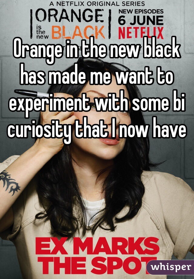 Orange in the new black has made me want to experiment with some bi curiosity that I now have