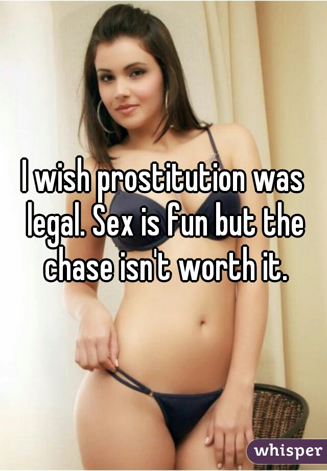 I wish prostitution was legal. Sex is fun but the chase isn't worth it.