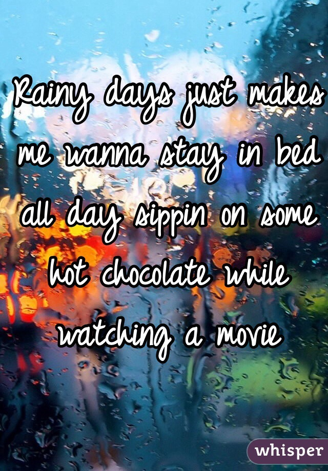 Rainy days just makes me wanna stay in bed all day sippin on some hot chocolate while watching a movie