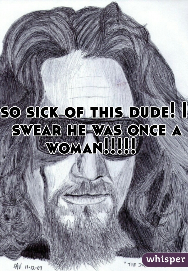 so sick of this dude! I swear he was once a woman!!!!!
