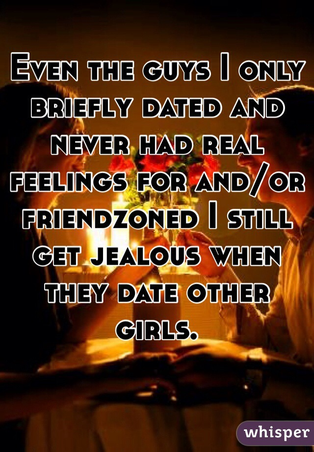 Even the guys I only briefly dated and never had real feelings for and/or friendzoned I still get jealous when they date other girls.