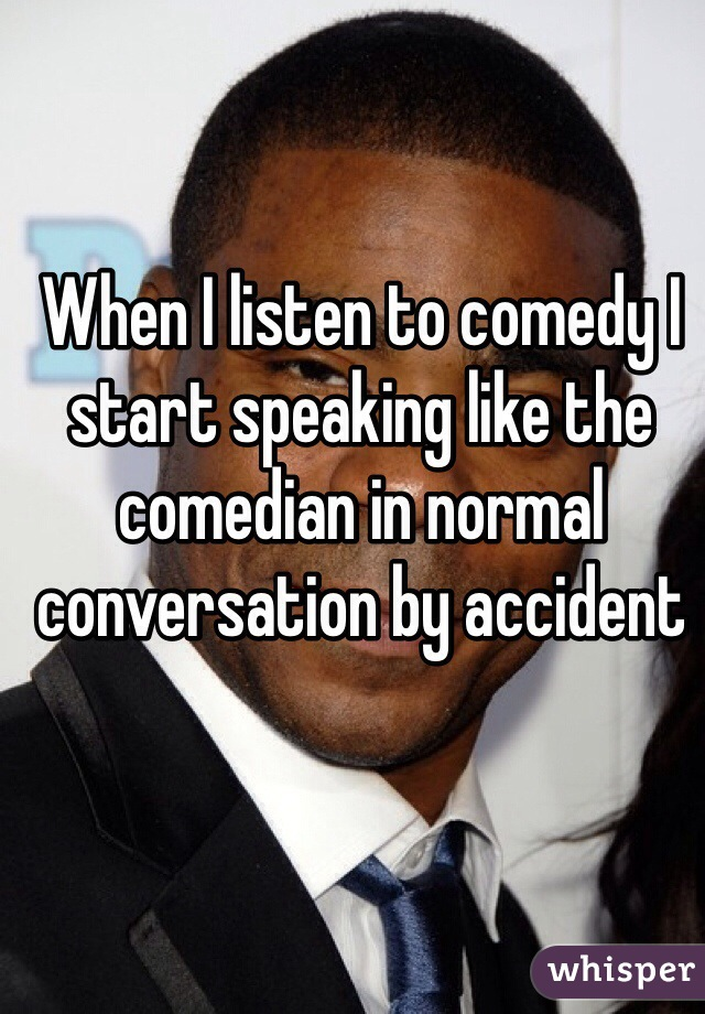 When I listen to comedy I start speaking like the comedian in normal conversation by accident