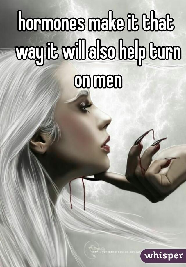 hormones make it that way it will also help turn on men