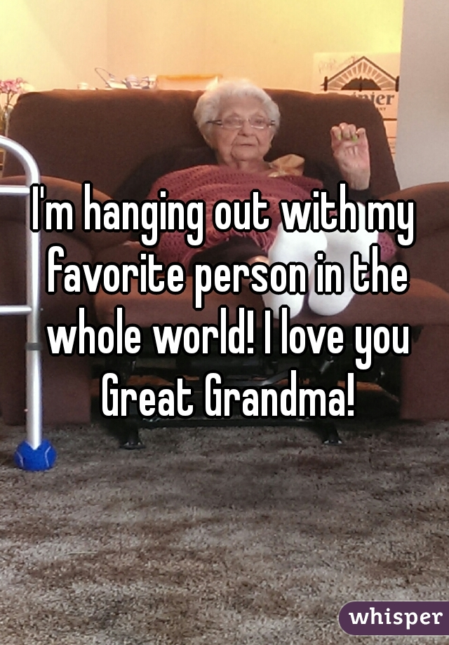 I'm hanging out with my favorite person in the whole world! I love you Great Grandma!