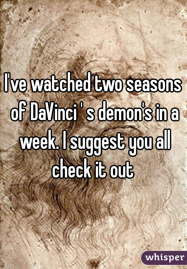 I've watched two seasons of DaVinci ' s demon's in a week. I suggest you all check it out