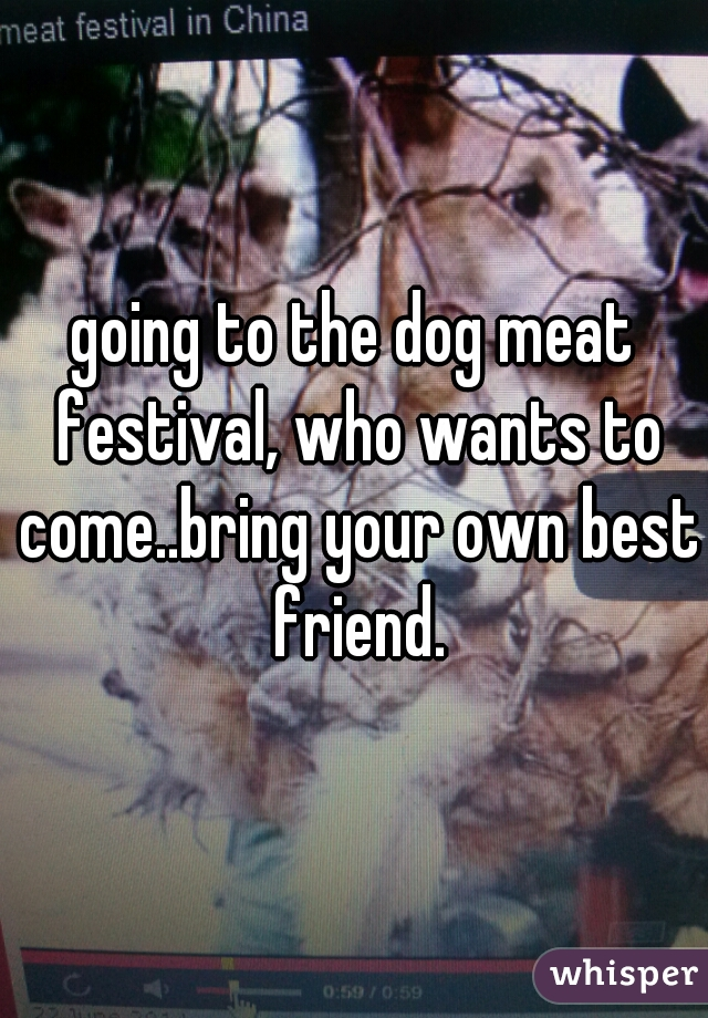 going to the dog meat festival, who wants to come..bring your own best friend.
