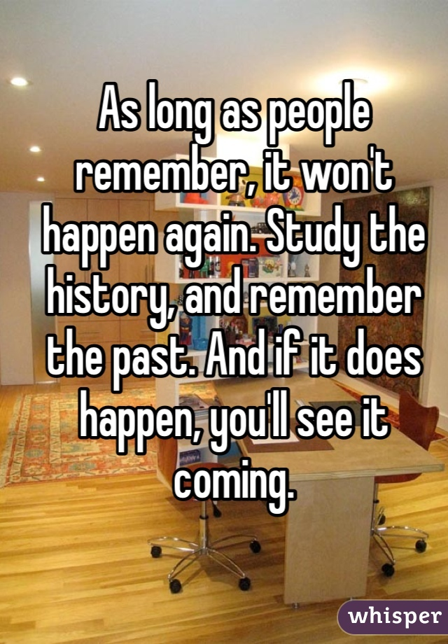 As long as people remember, it won't happen again. Study the history, and remember the past. And if it does happen, you'll see it coming.