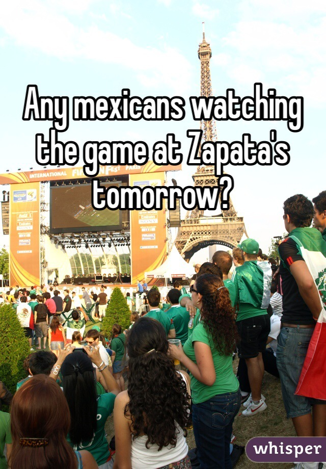 Any mexicans watching the game at Zapata's tomorrow?