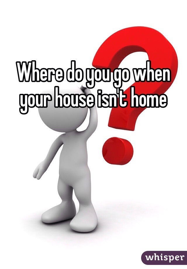Where do you go when your house isn't home