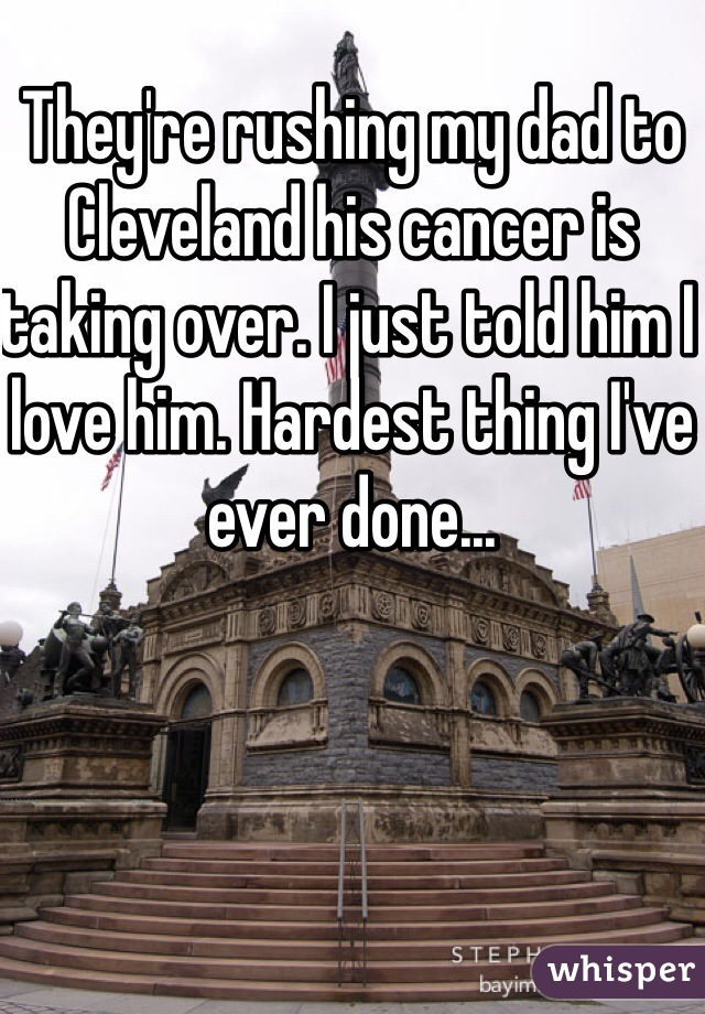 They're rushing my dad to Cleveland his cancer is taking over. I just told him I love him. Hardest thing I've ever done...