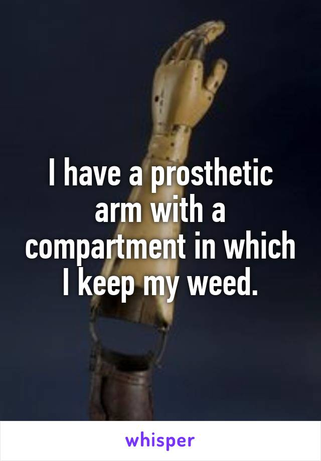 I have a prosthetic arm with a compartment in which I keep my weed.