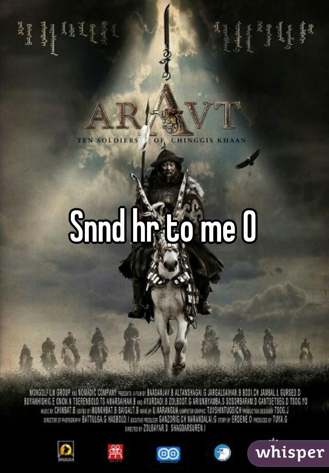 Snnd hr to me O