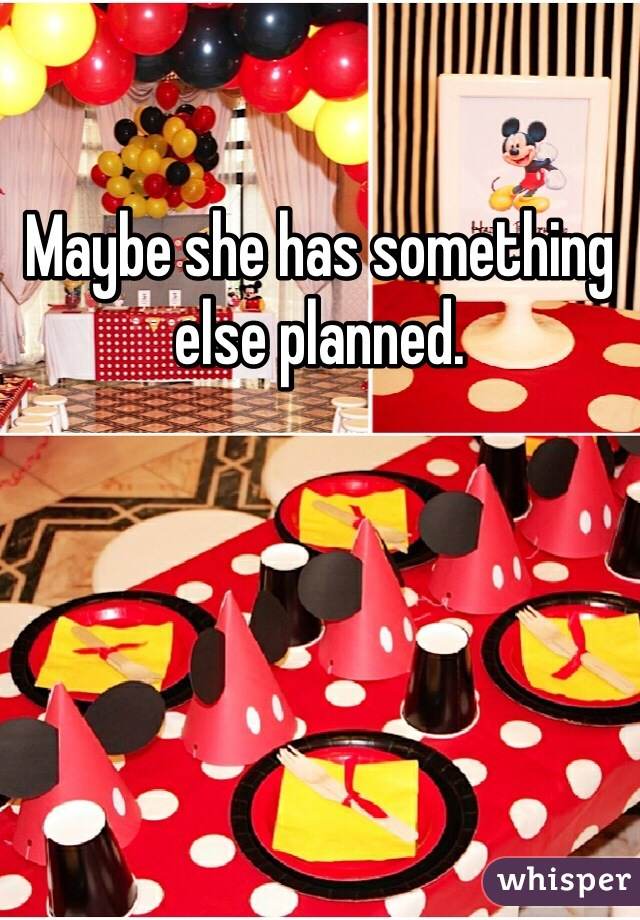 Maybe she has something else planned.