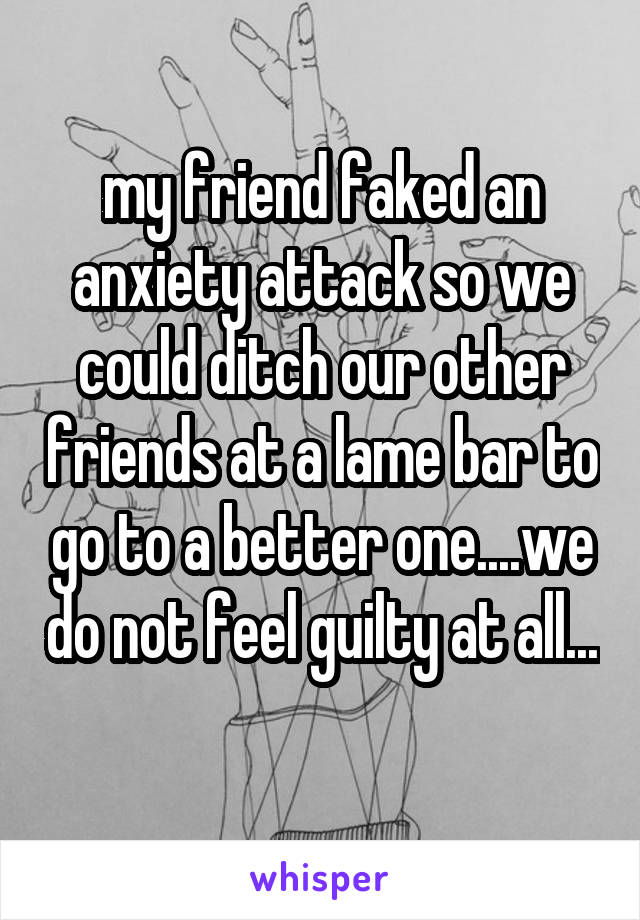 my friend faked an anxiety attack so we could ditch our other friends at a lame bar to go to a better one....we do not feel guilty at all...