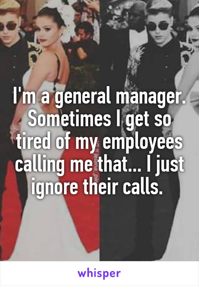 I'm a general manager. Sometimes I get so tired of my employees calling me that... I just ignore their calls.