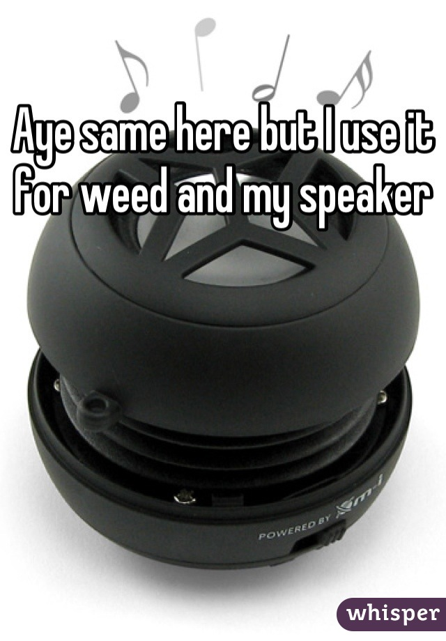 Aye same here but I use it for weed and my speaker