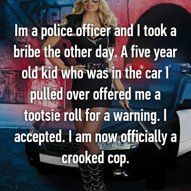 Im a police officer and I took a bribe the other day. A five year old kid who was in the car I pulled over offered me a tootsie roll for a warning. I accepted. I am now officially a crooked cop.