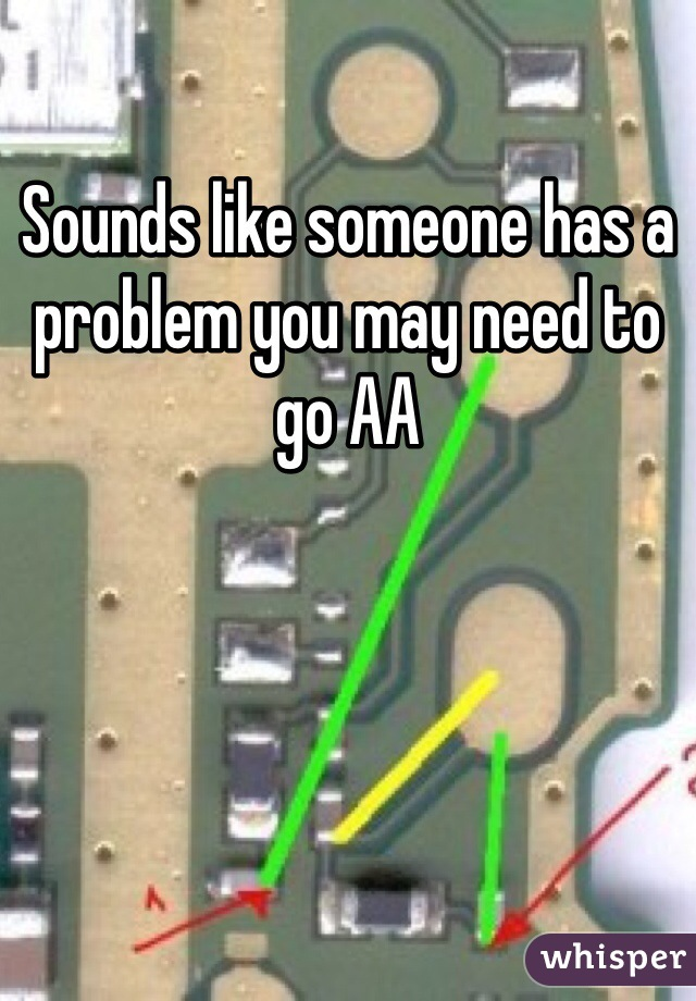 Sounds like someone has a problem you may need to go AA