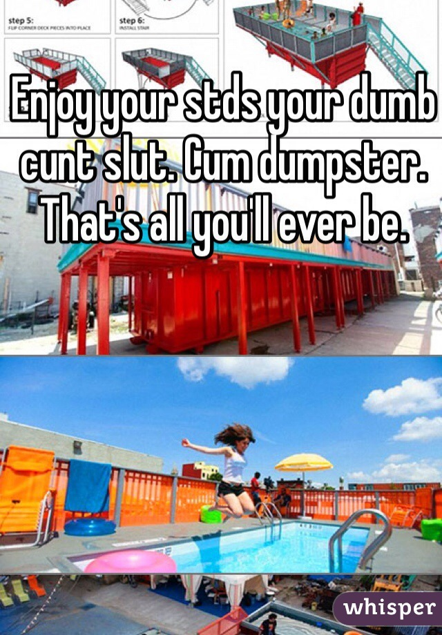 Enjoy Your Stds Your Dumb Cunt Slut Cum Dumpster Thats All Youll Ever Be
