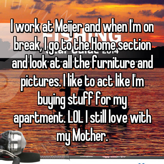 I work at Meijer and when I'm on break, I go to the Home section and look at all the furniture and pictures. I like to act like I'm buying stuff for my apartment. LOL I still love with my Mother.