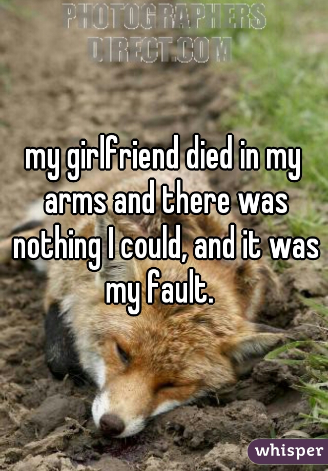 my girlfriend died in my arms and there was nothing I could