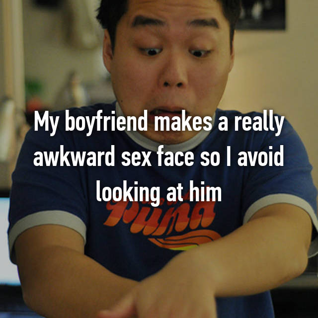 My boyfriend makes a really awkward sex face so I avoid looking at him