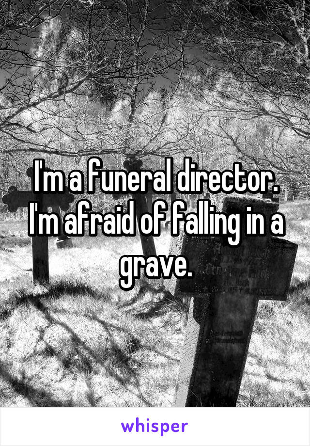 I'm a funeral director. I'm afraid of falling in a grave.