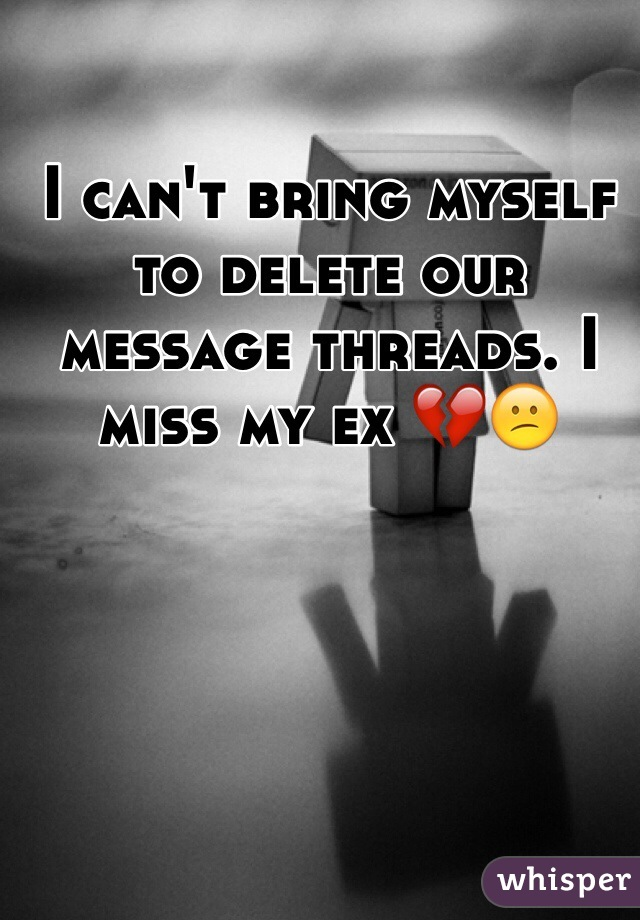 I can't bring myself to delete our message threads. I miss my ex 💔😕