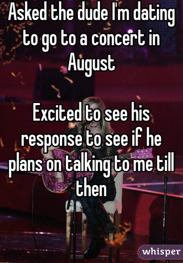 Asked the dude I'm dating to go to a concert in August   Excited to see his response to see if he plans on talking to me till then