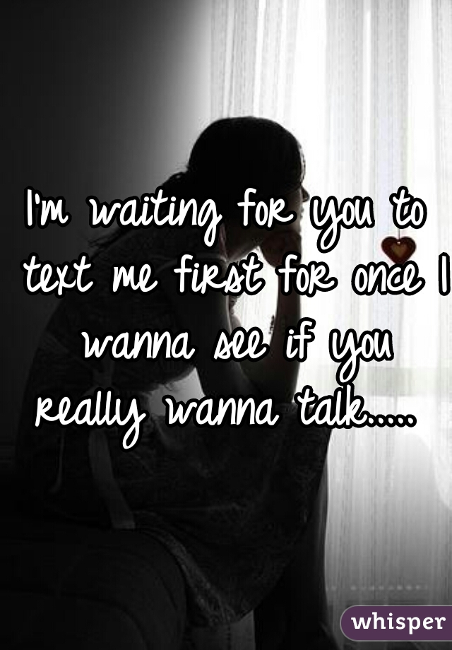 I'm waiting for you to text me first for once I wanna see if you really wanna talk.....