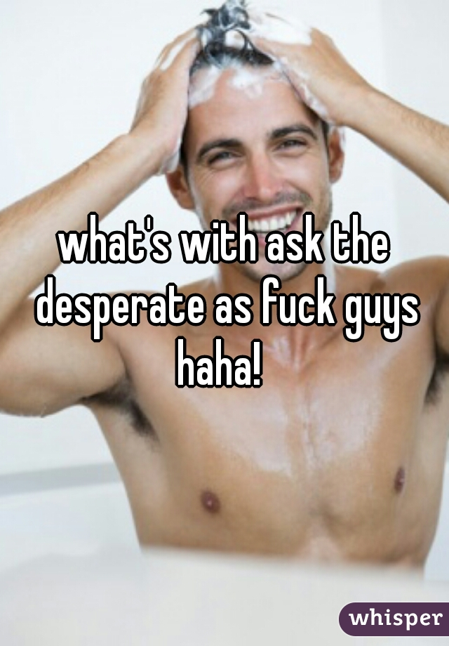 what's with ask the desperate as fuck guys haha!