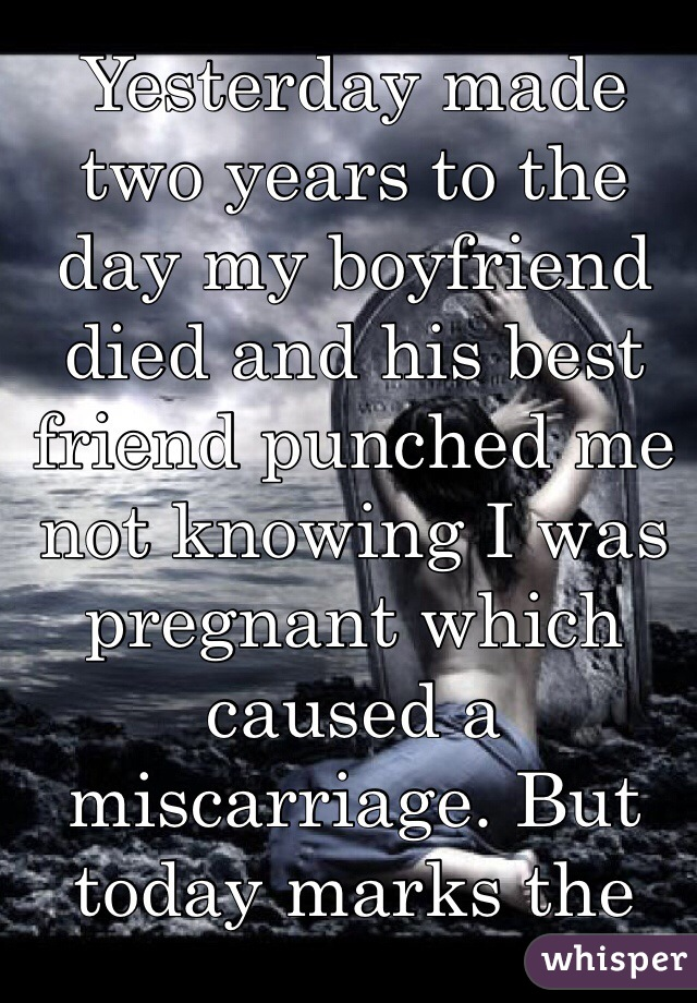 Yesterday made two years to the day my boyfriend died and his best friend punched me not knowing I was pregnant which caused a miscarriage. But today marks the day I woke up and realized it ALL really happened.